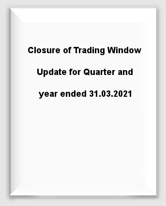 Closure of Trading Window Update for Quarter and year ended 31.03.2021