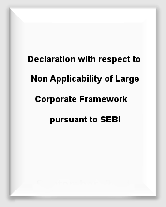 Declaration with respect to Non Applicability of Large Corporate Framework pursuant to SEBI