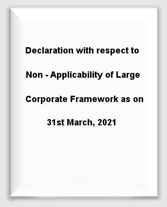 Declaration with respect to Non - Applicability of Large Corporate Framework as on 31st March, 2021