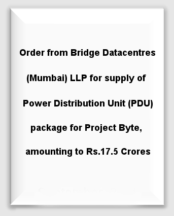 Order from Bridge Datacentres (Mumbai) LLP for supply of Power Distribution Unit (PDU) package for Project Byte, amounting to Rs.17.5 Crores