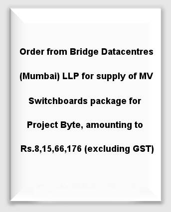 Order from Bridge Datacentres (Mumbai) LLP for supply of MV Switchboards package for Project Byte, amounting to Rs.8,15,66,176 (excluding GST)