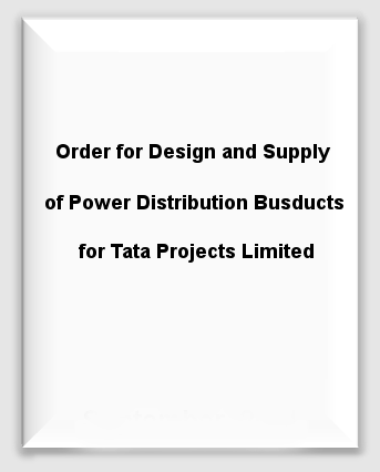 Order for Design and Supply of Power Distribution Busducts for Tata Projects Limited