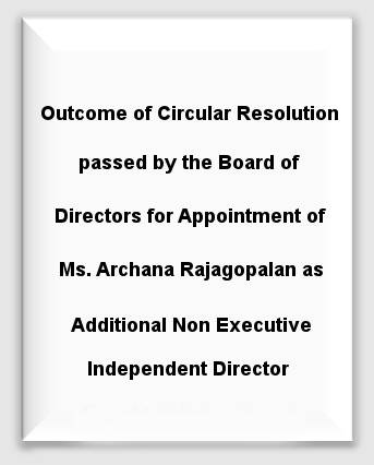 Outcome of Circular Resolution passed by the Board of Directors for Appointment of Ms. Archana Rajagopalan