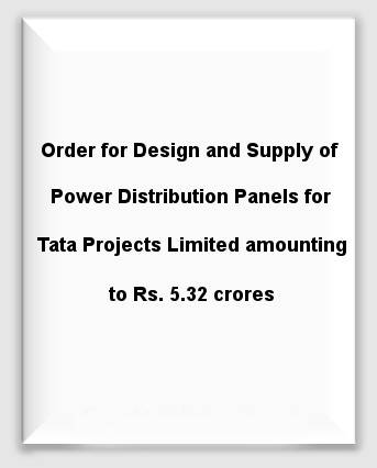 Order for Design and Supply of Power Distribution Panels for Tata Projects Limited amounting to Rs. 5.32 crores