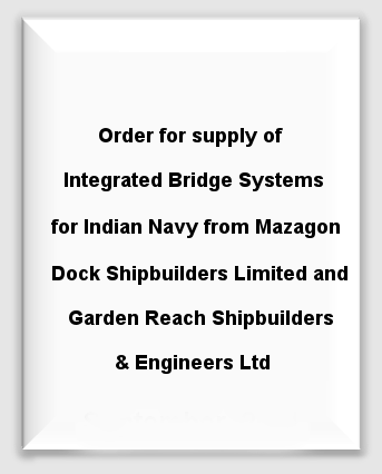Order for supply of Integrated Bridge Systems for Indian Navy from Mazagon Dock Shipbuilders Limited and Garden Reach Shipbuilders & Engineers Ltd